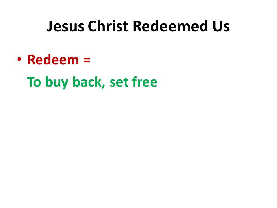 Jesus Christ Redeemed Us Redeem = To buy back, set free