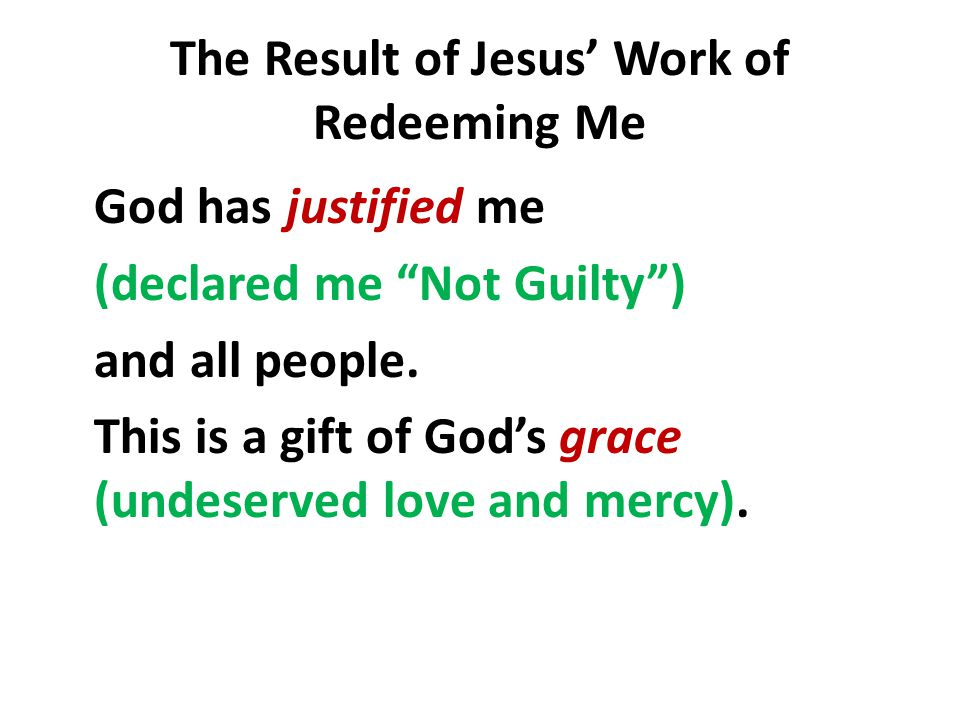 """The Result of Jesus' Work of Redeeming Me God has justified me (declared me """"Not Guilty"""") and all people. This is a gift of God's grace (undeserved lo"""