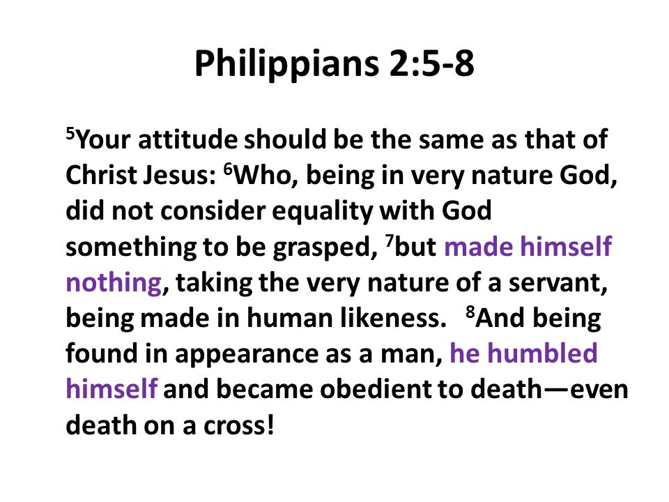 Philippians 2:5-8 5 Your attitude should be the same as that of Christ Jesus: 6 Who, being in very nature God, did not consider equality with God some