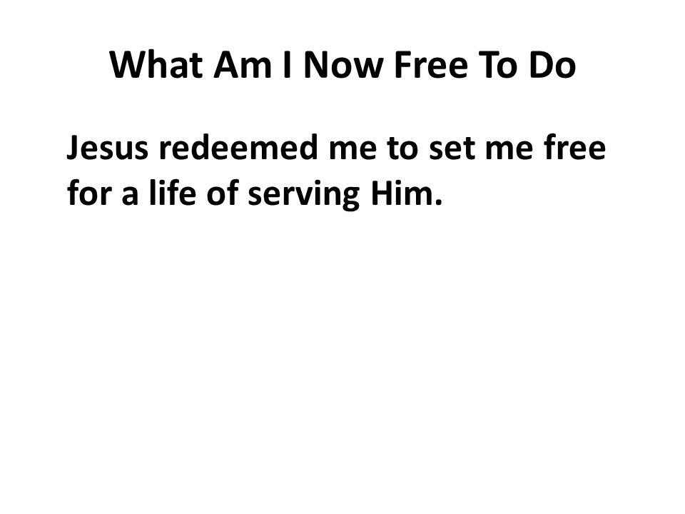 What Am I Now Free To Do Jesus redeemed me to set me free for a life of serving Him.