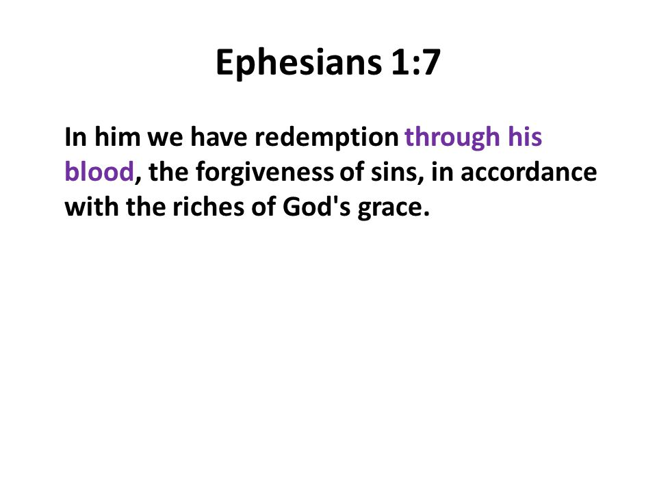 Ephesians 1:7 In him we have redemption through his blood, the forgiveness of sins, in accordance with the riches of God's grace.