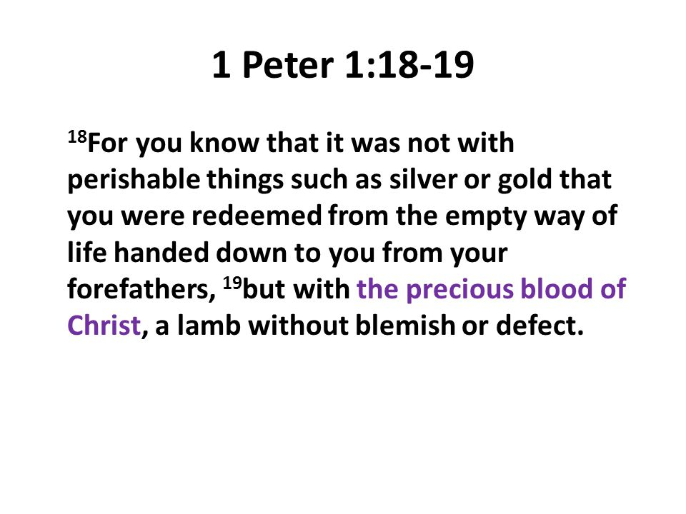 1 Peter 1:18-19 18 For you know that it was not with perishable things such as silver or gold that you were redeemed from the empty way of life handed