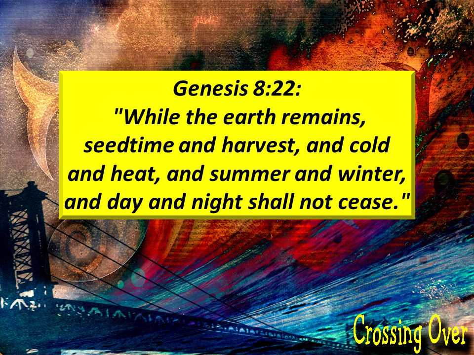 Genesis 8:22: While the earth remains, seedtime and harvest, and cold and heat, and summer and winter, and day and night shall not cease.