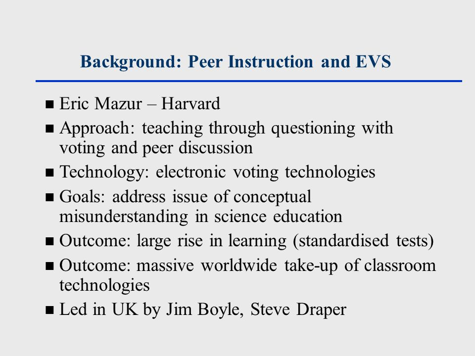 Background: Peer Instruction and EVS Eric Mazur – Harvard Approach: teaching through questioning with voting and peer discussion Technology: electronic voting technologies Goals: address issue of conceptual misunderstanding in science education Outcome: large rise in learning (standardised tests) Outcome: massive worldwide take-up of classroom technologies Led in UK by Jim Boyle, Steve Draper