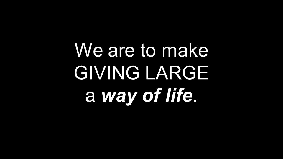 We are to make GIVING LARGE a way of life.