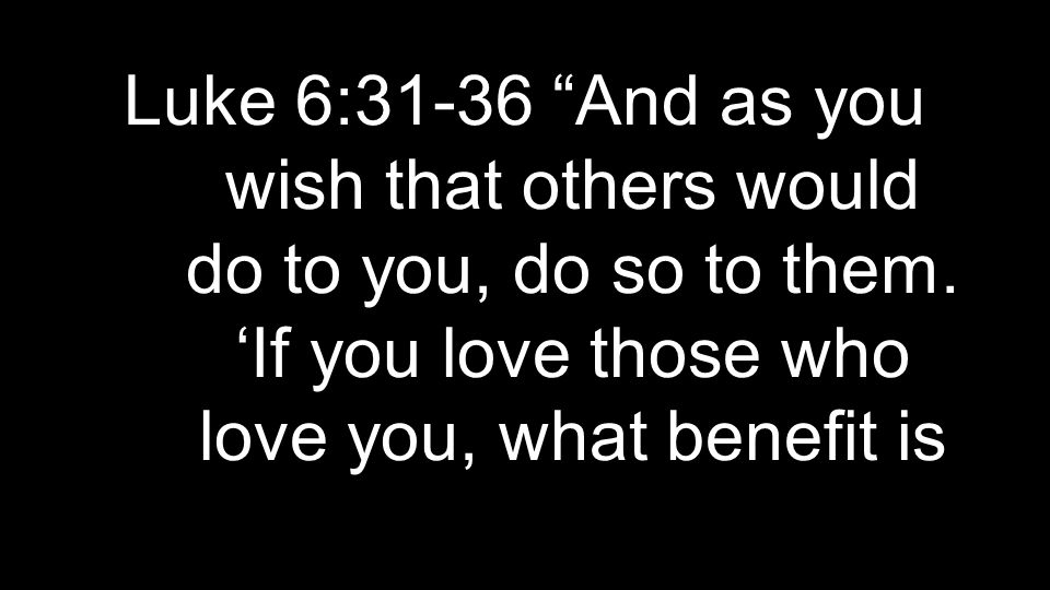 Luke 6:31-36 And as you wish that others would do to you, do so to them.