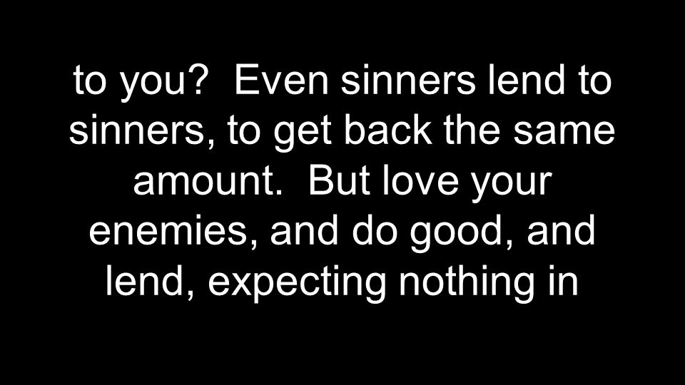 to you? Even sinners lend to sinners, to get back the same amount. But love your enemies, and do good, and lend, expecting nothing in