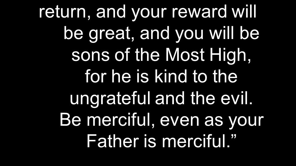 return, and your reward will be great, and you will be sons of the Most High, for he is kind to the ungrateful and the evil.