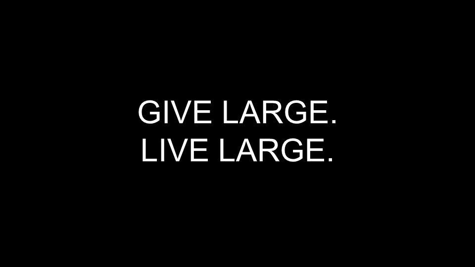 GIVE LARGE. LIVE LARGE.