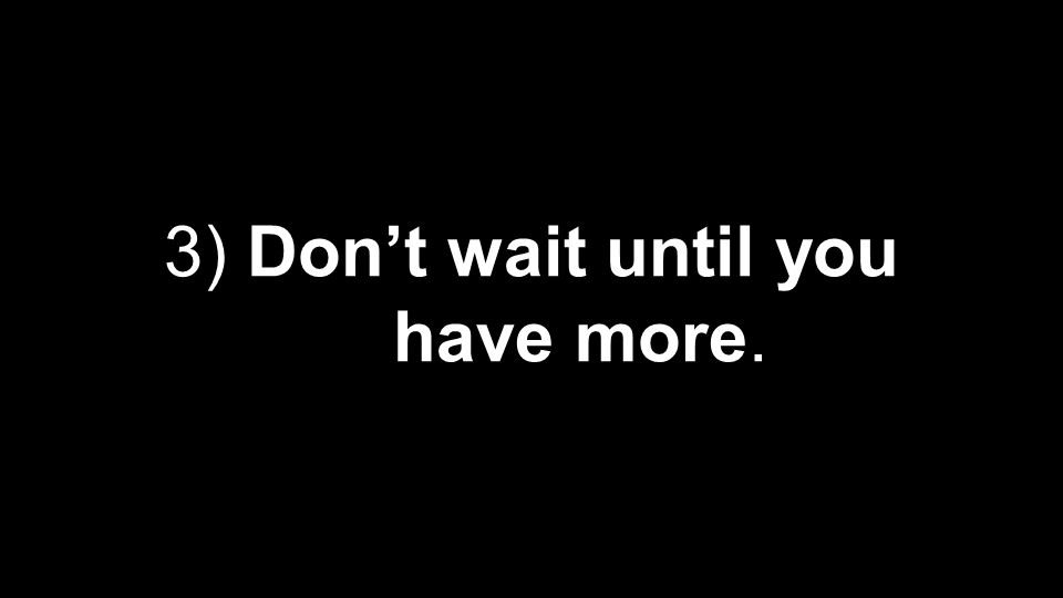 3) Don't wait until you have more.