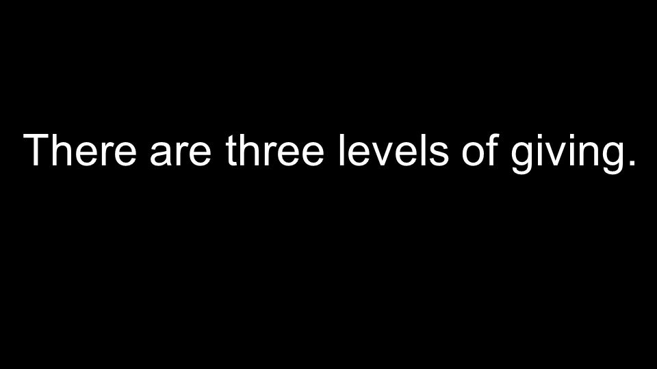There are three levels of giving.