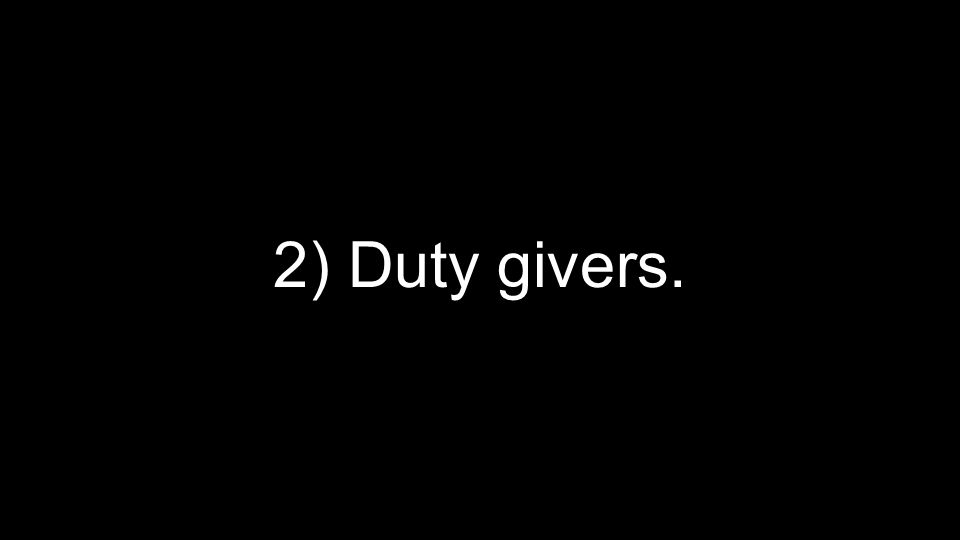 2) Duty givers.