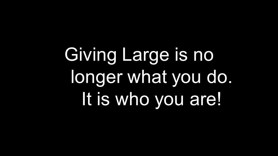 Giving Large is no longer what you do. It is who you are!