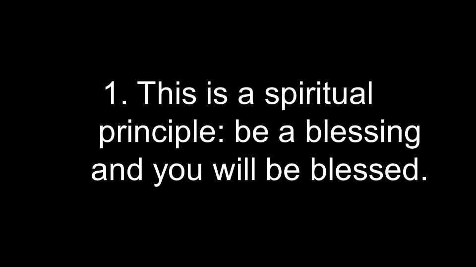 1. This is a spiritual principle: be a blessing and you will be blessed.