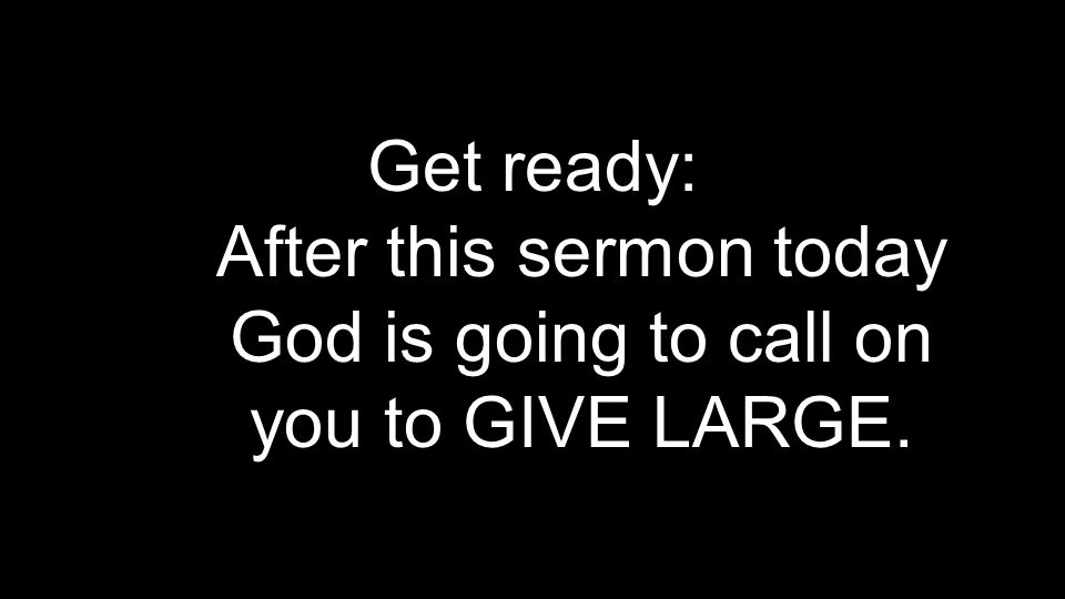 Get ready: After this sermon today God is going to call on you to GIVE LARGE.