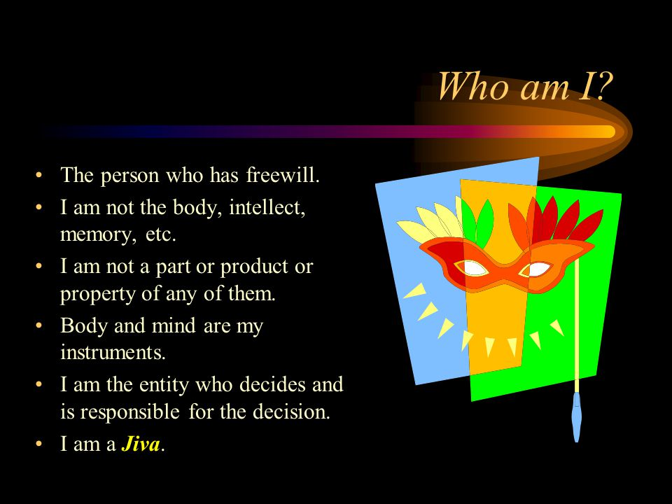 Who am I. The person who has freewill. I am not the body, intellect, memory, etc.