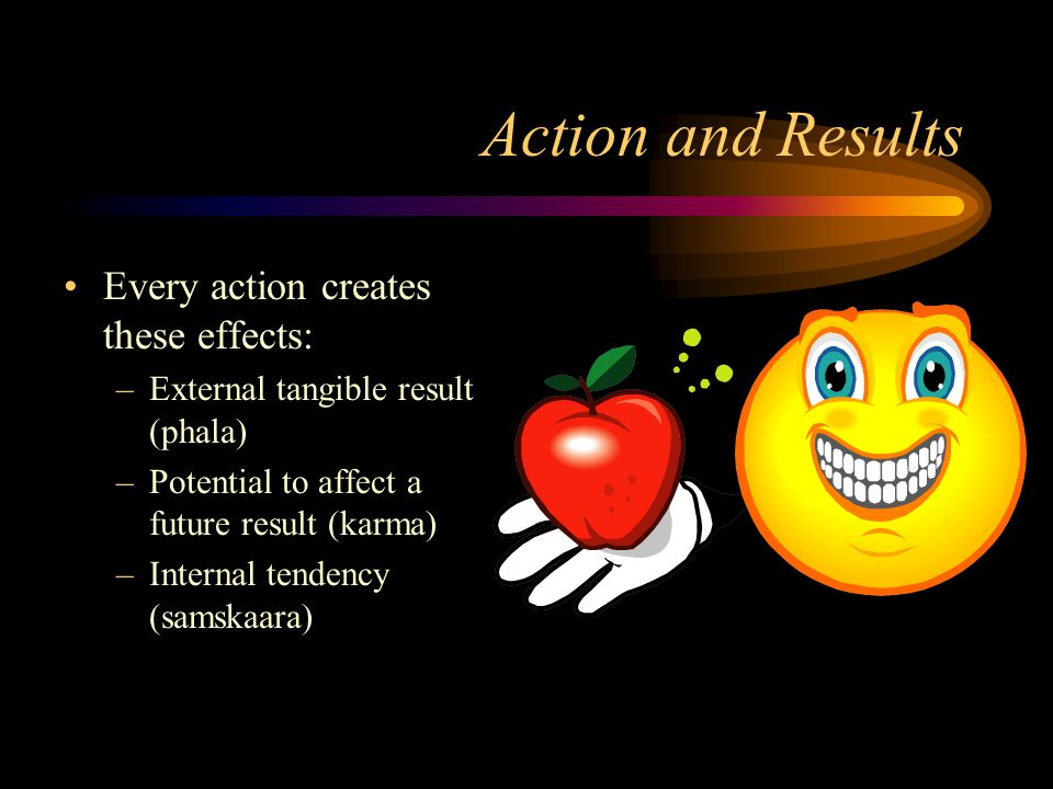 Action and Results Every action creates these effects: –External tangible result (phala) –Potential to affect a future result (karma) –Internal tendency (samskaara)