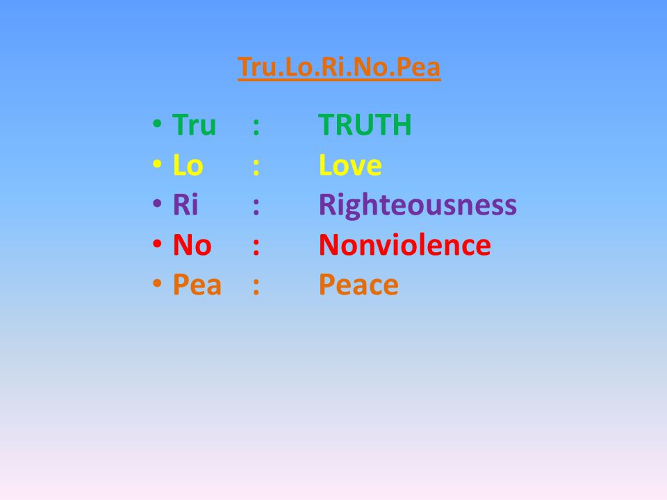 Tru.Lo.Ri.No.Pea Tru:TRUTH Lo: Love Ri:Righteousness No:Nonviolence Pea:Peace