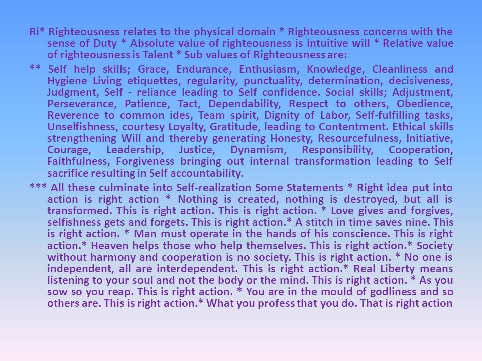 Ri* Righteousness relates to the physical domain * Righteousness concerns with the sense of Duty * Absolute value of righteousness is Intuitive will * Relative value of righteousness is Talent * Sub values of Righteousness are: ** Self help skills; Grace, Endurance, Enthusiasm, Knowledge, Cleanliness and Hygiene Living etiquettes, regularity, punctuality, determination, decisiveness, Judgment, Self - reliance leading to Self confidence.