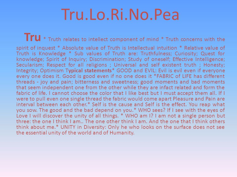 Tru.Lo.Ri.No.Pea Tru * Truth relates to intellect component of mind * Truth concerns with the spirit of inquest * Absolute value of Truth is Intellectual intuition * Relative value of Truth is Knowledge * Sub values of Truth are: Truthfulness; Curiosity; Quest for knowledge; Spirit of Inquiry; Discrimination; Study of oneself; Effective Intelligence; Secularism; Respect for all religions ; Universal and self existent truth ; Honesty; Integrity; Optimism Typical statements* GOOD and EVIL: Evil is evil even if everyone every one does it.