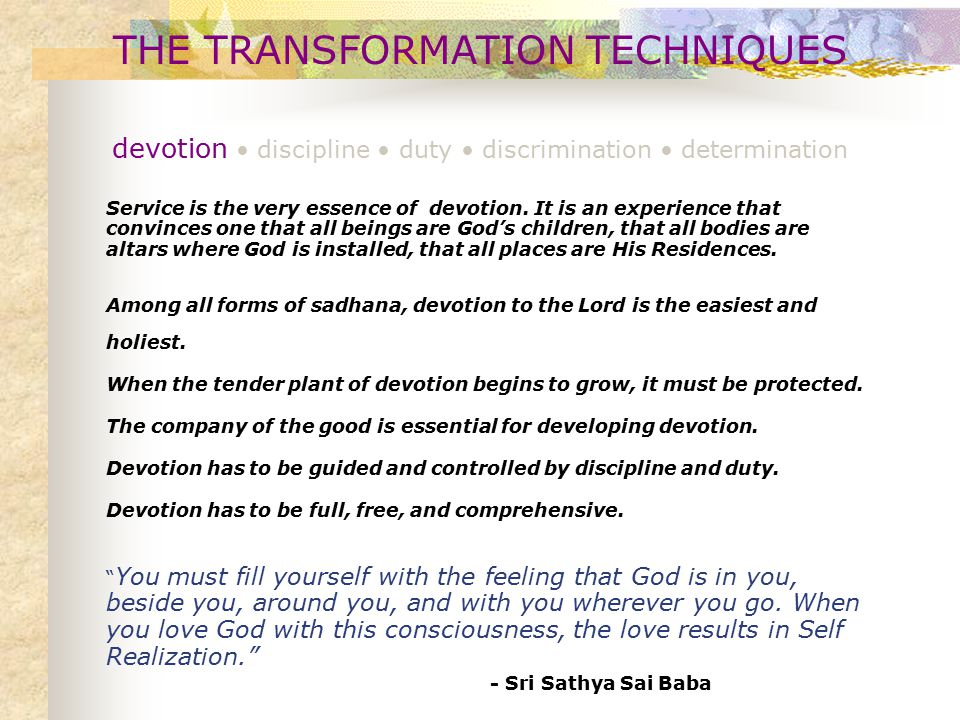 THE TRANSFORMATION TECHNIQUES devotion discipline duty discrimination determination The highest discipline is to bring about a unity in one's thoughts, words & deeds.