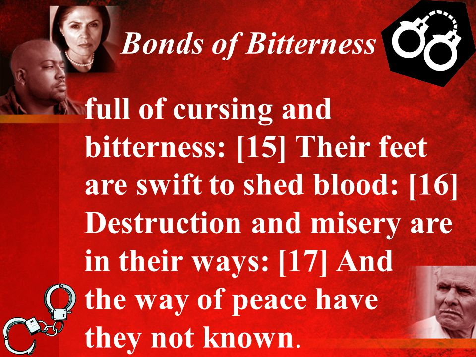Bonds of Bitterness full of cursing and bitterness: [15] Their feet are swift to shed blood: [16] Destruction and misery are in their ways: [17] And the way of peace have they not known.