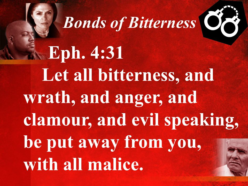 Bonds of Bitterness Eph. 4:31 Let all bitterness, and wrath, and anger, and clamour, and evil speaking, be put away from you, with all malice.