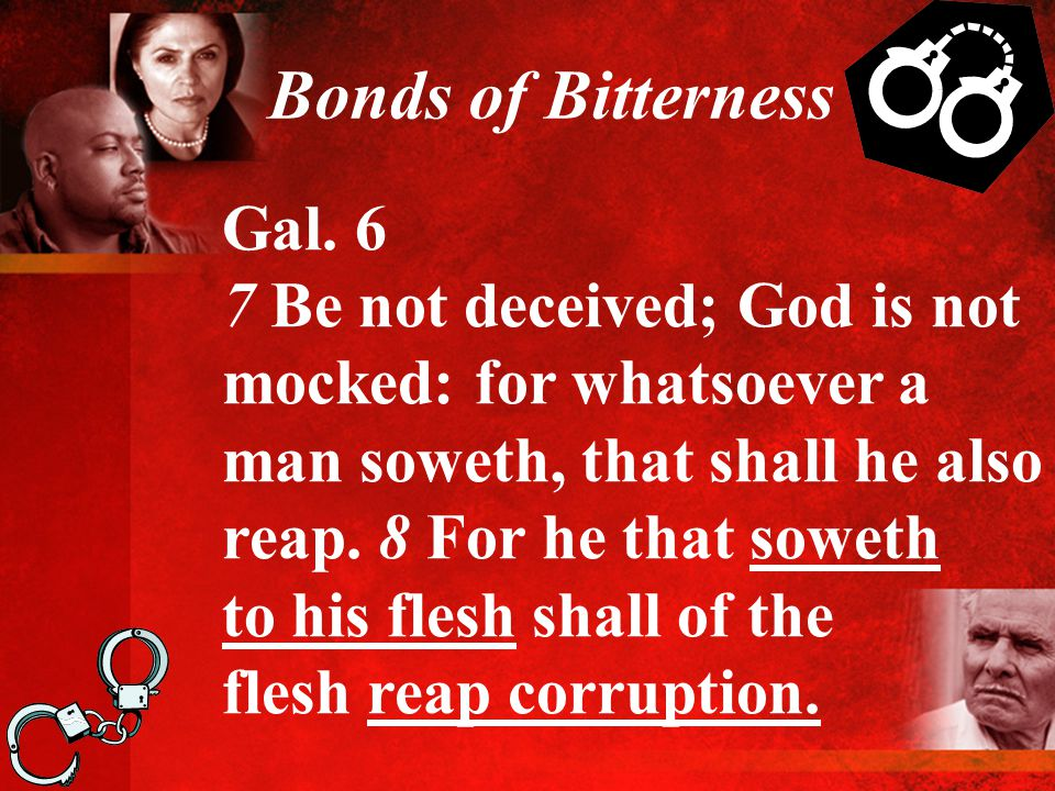 Bonds of Bitterness Gal. 6 7 Be not deceived; God is not mocked: for whatsoever a man soweth, that shall he also reap. 8 For he that soweth to his fle