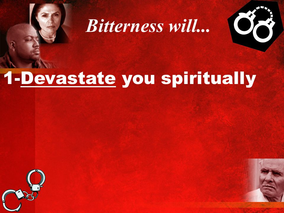 Bitterness will... 1-Devastate you spiritually