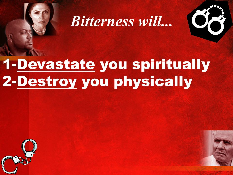 Bitterness will... 1-Devastate you spiritually 2-Destroy you physically