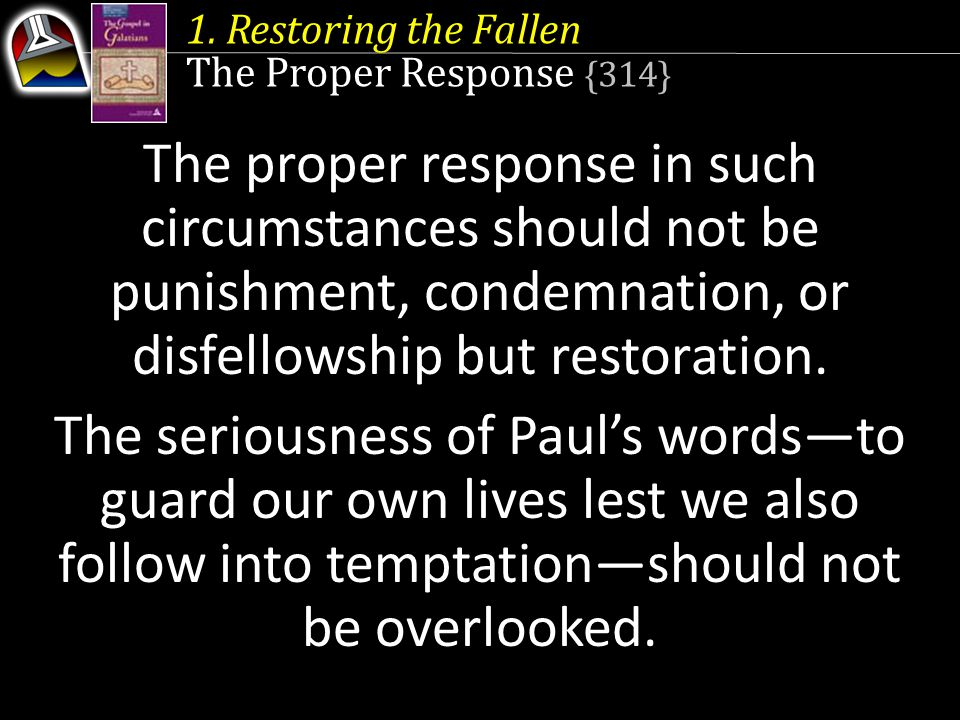 1. Restoring the Fallen The Proper Response {314} The proper response in such circumstances should not be punishment, condemnation, or disfellowship b