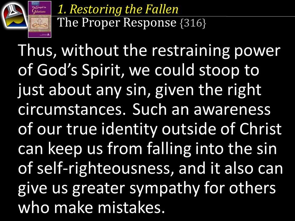 1. Restoring the Fallen The Proper Response {316} Such an awareness of our true identity outside of Christ can keep us from falling into the sin of se