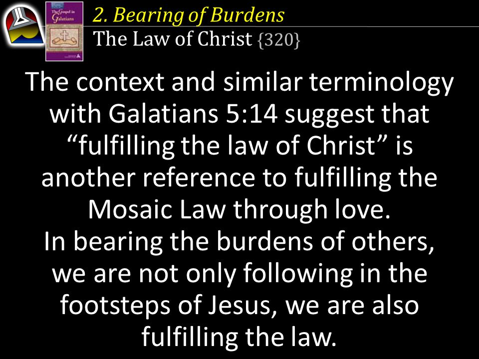 "The context and similar terminology with Galatians 5:14 suggest that ""fulfilling the law of Christ"" is another reference to fulfilling the Mosaic Law"