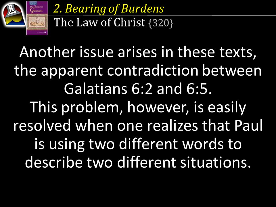 Another issue arises in these texts, the apparent contradiction between Galatians 6:2 and 6:5. This problem, however, is easily resolved when one real