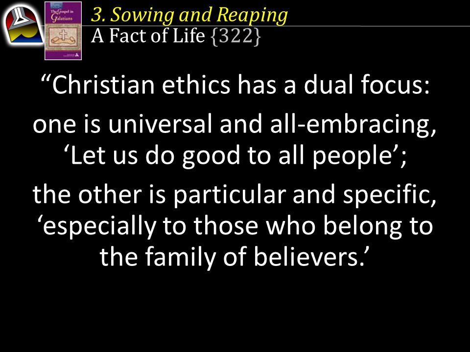 "3. Sowing and Reaping A Fact of Life {322} ""Christian ethics has a dual focus: one is universal and all-embracing, 'Let us do good to all people'; the"