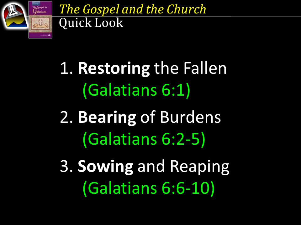 The Gospel and the Church Quick Look 1. Restoring the Fallen (Galatians 6:1) 2. Bearing of Burdens (Galatians 6:2-5) 3. Sowing and Reaping (Galatians