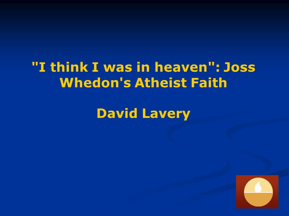 I think I was in heaven : Joss Whedon s Atheist Faith Question: Do you believe in God? Joss: Not a jot. -- Joss Whedon answers 100 Questions