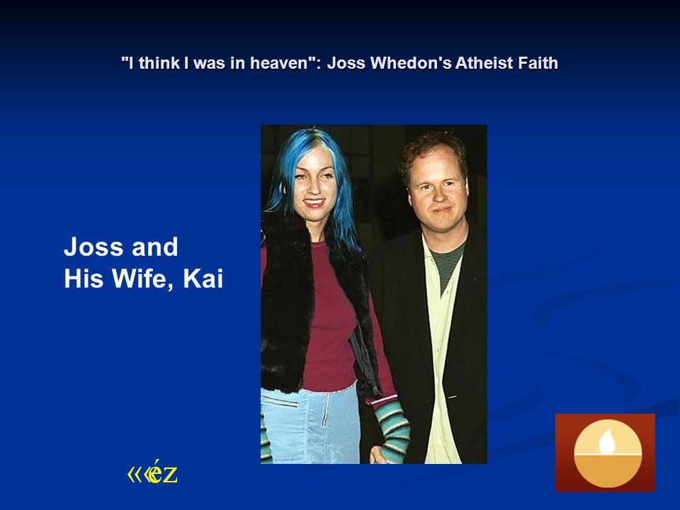 I think I was in heaven : Joss Whedon s Atheist Faith Joss and His Wife, Kai