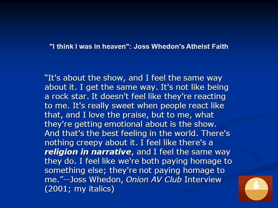 I think I was in heaven : Joss Whedon s Atheist Faith It s about the show, and I feel the same way about it.