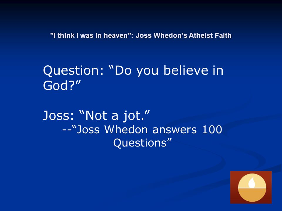 I think I was in heaven : Joss Whedon s Atheist Faith Question: Do you believe in God Joss: Not a jot. -- Joss Whedon answers 100 Questions