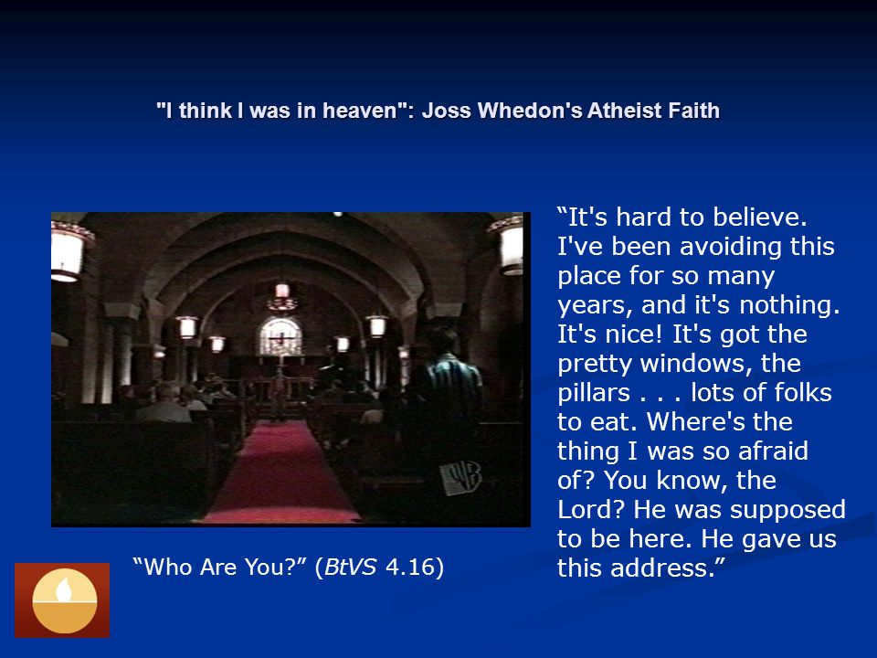 I think I was in heaven : Joss Whedon s Atheist Faith Who Are You (BtVS 4.16) It s hard to believe.