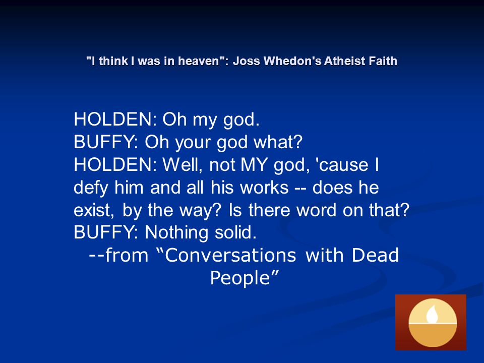 I think I was in heaven : Joss Whedon s Atheist Faith HOLDEN: Oh my god.