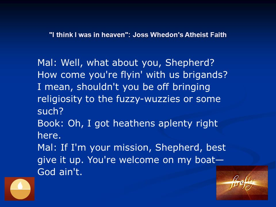 I think I was in heaven : Joss Whedon s Atheist Faith Mal: Well, what about you, Shepherd.