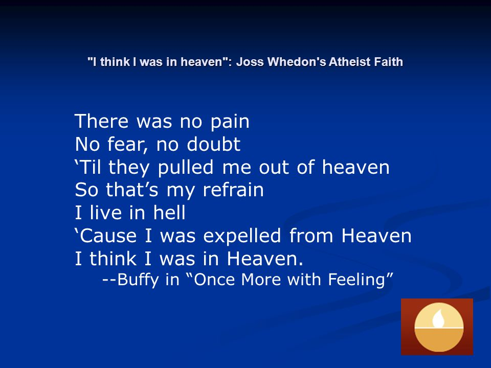 I think I was in heaven : Joss Whedon s Atheist Faith There was no pain No fear, no doubt 'Til they pulled me out of heaven So that's my refrain I live in hell 'Cause I was expelled from Heaven I think I was in Heaven.