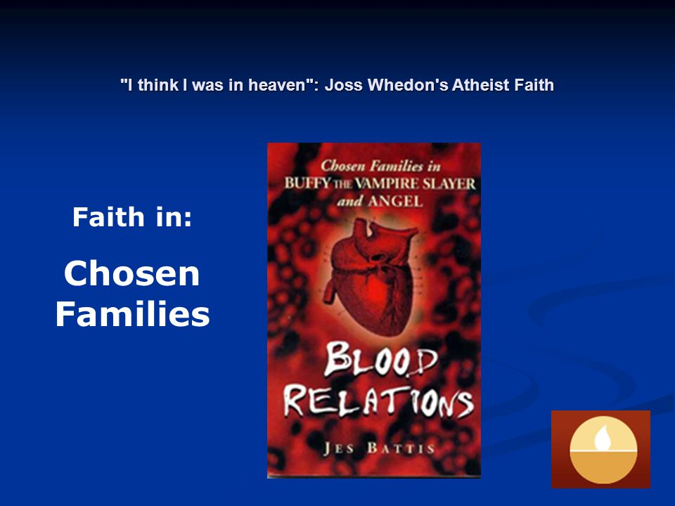 I think I was in heaven : Joss Whedon s Atheist Faith Faith in: Chosen Families