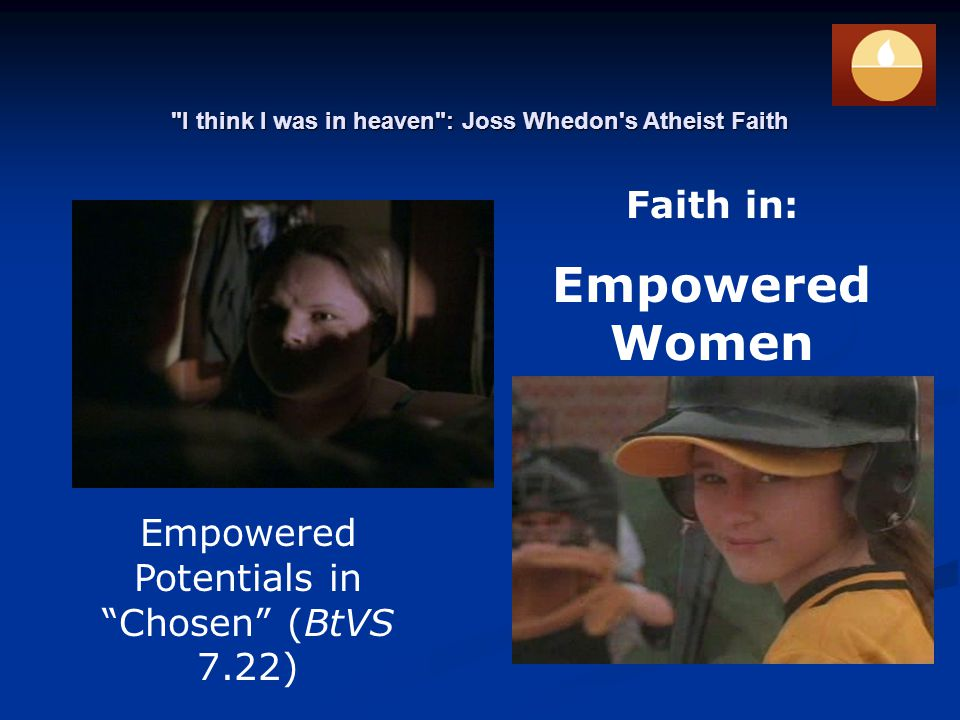 I think I was in heaven : Joss Whedon s Atheist Faith Empowered Potentials in Chosen (BtVS 7.22) Faith in: Empowered Women