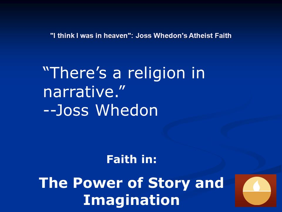 I think I was in heaven : Joss Whedon s Atheist Faith There's a religion in narrative. --Joss Whedon Faith in: The Power of Story and Imagination