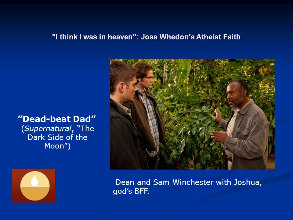 I think I was in heaven : Joss Whedon s Atheist Faith Dead-beat Dad (Supernatural, The Dark Side of the Moon ) Dean and Sam Winchester with Joshua, god's BFF.