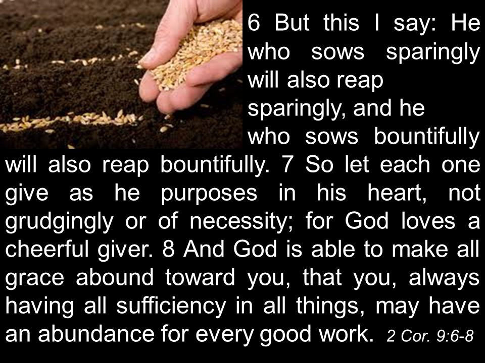 6 But this I say: He who sows sparingly will also reap sparingly, and he who sows bountifully will also reap bountifully.