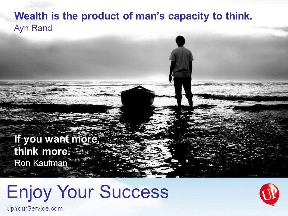Enjoy Your Success UpYourService.com Formal education will make you a living; self education will make you a fortune.